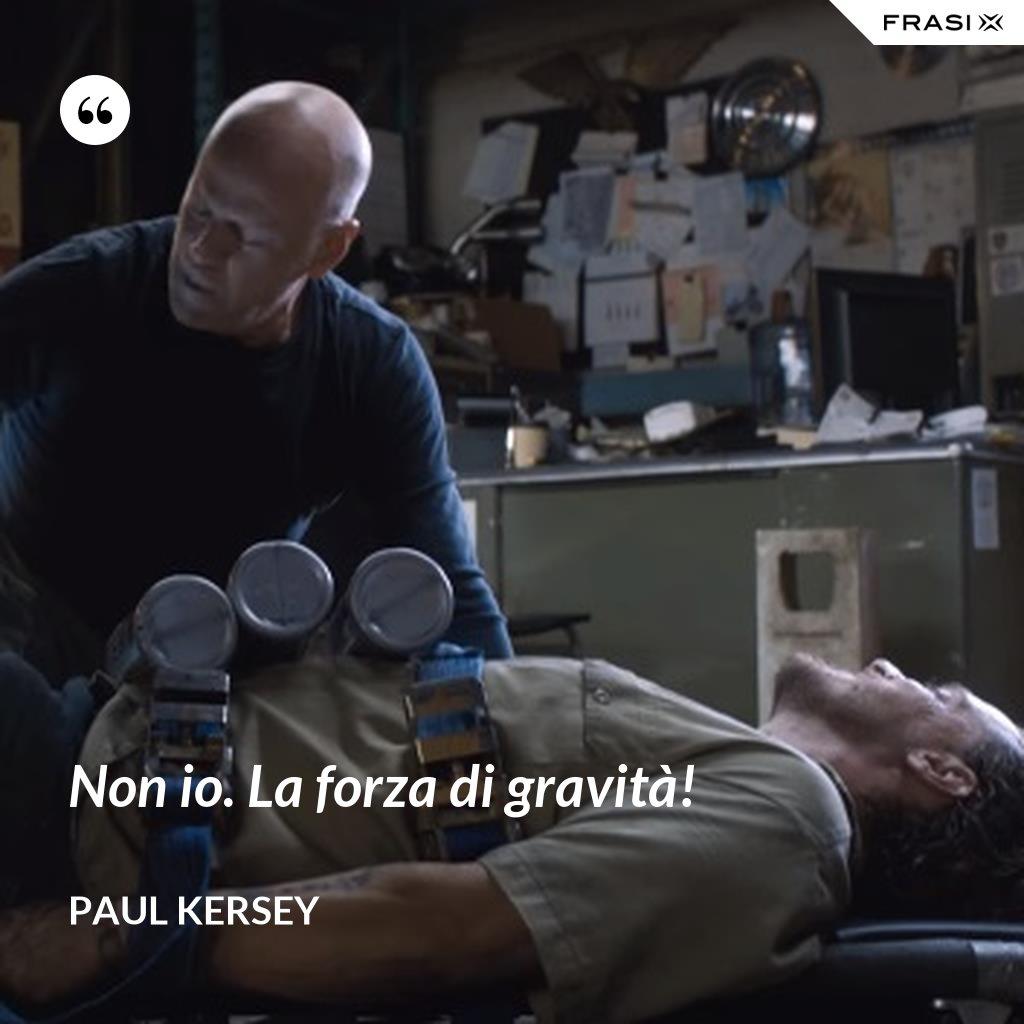 Non io. La forza di gravità! - Paul Kersey