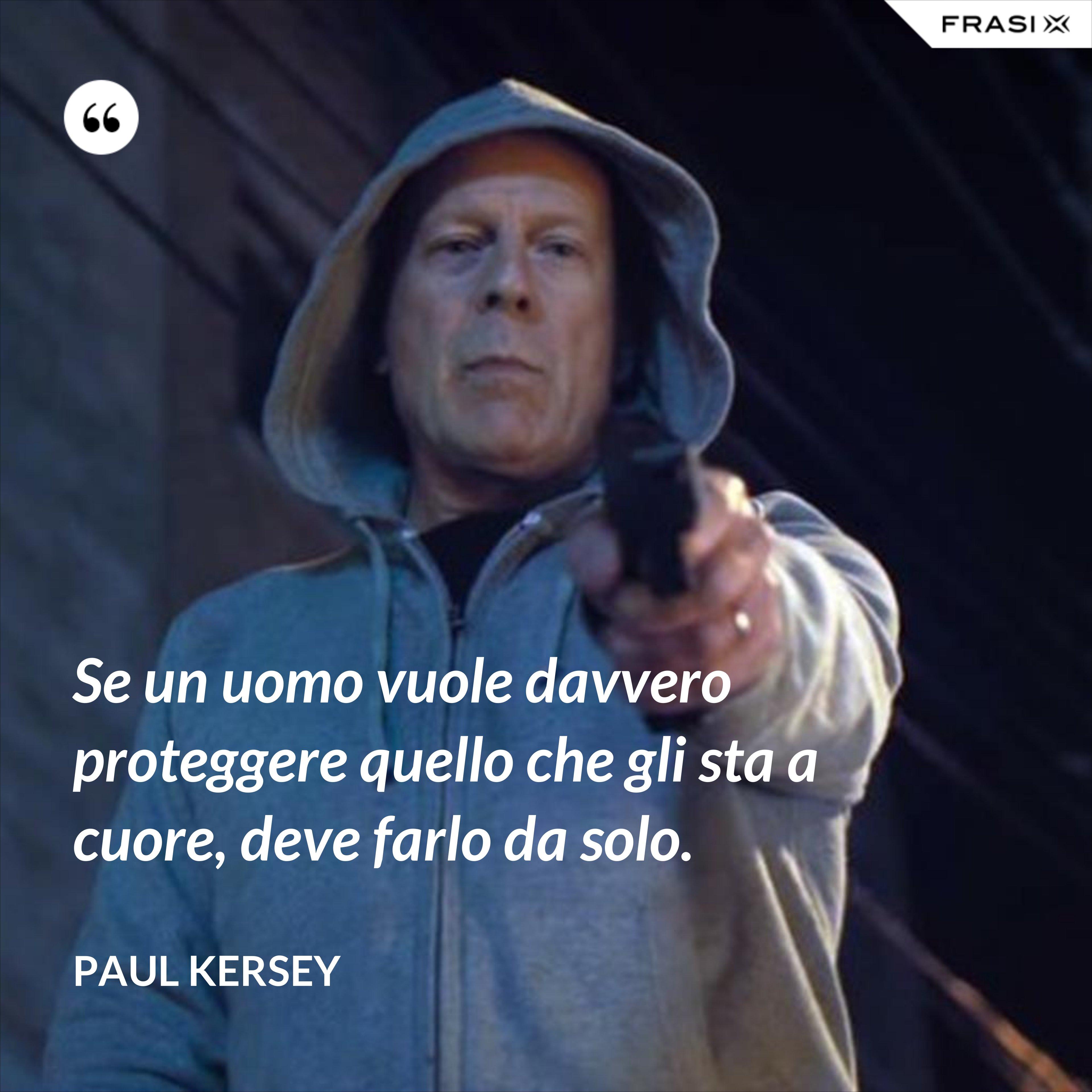 Se un uomo vuole davvero proteggere quello che gli sta a cuore, deve farlo da solo. - Paul Kersey