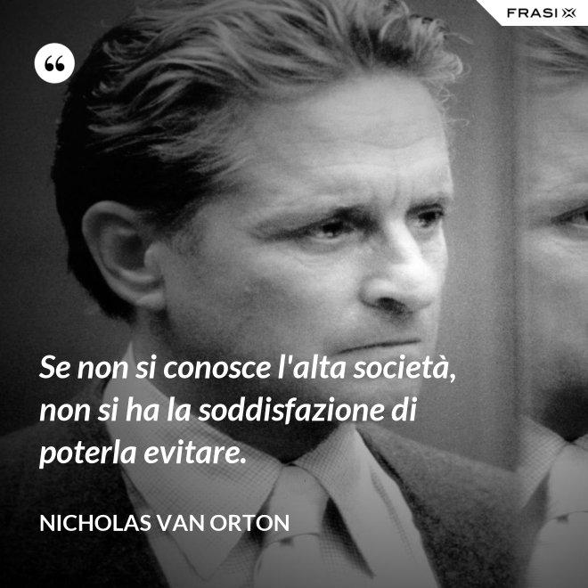 Se non si conosce l'alta società, non si ha la soddisfazione di poterla evitare. - Nicholas Van Orton