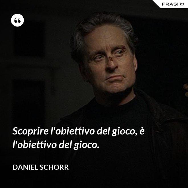 Scoprire l'obiettivo del gioco, è l'obiettivo del gioco. - Daniel Schorr