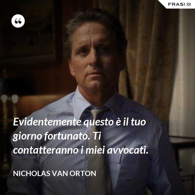 Evidentemente questo è il tuo giorno fortunato. Ti contatteranno i miei avvocati. - Nicholas Van Orton