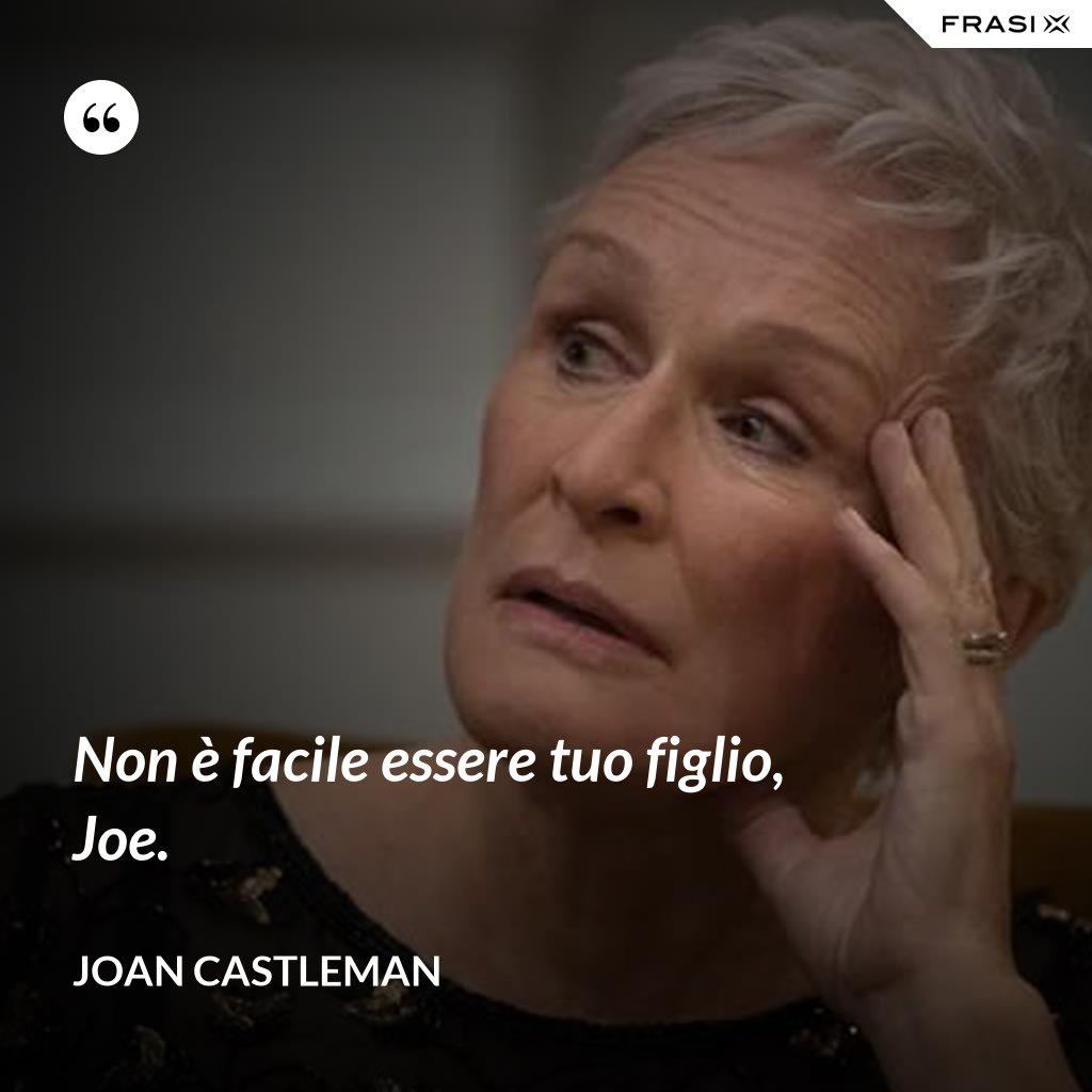 Non è facile essere tuo figlio, Joe. - Joan Castleman