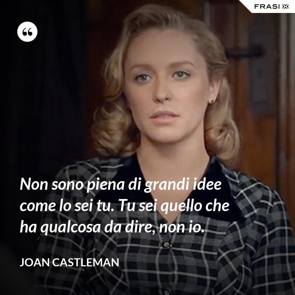 Non sono piena di grandi idee come lo sei tu. Tu sei quello che ha qualcosa da dire, non io. - Joan Castleman