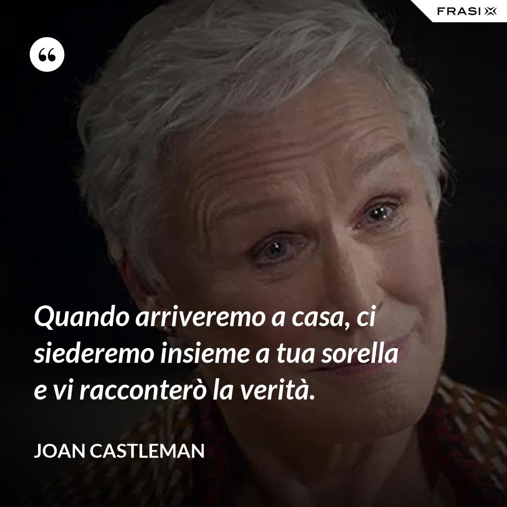 Quando arriveremo a casa, ci siederemo insieme a tua sorella e vi racconterò la verità. - Joan Castleman