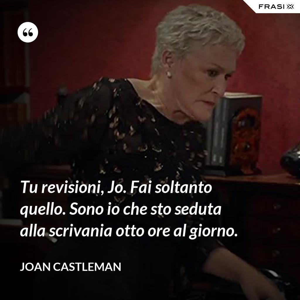 Tu revisioni, Jo. Fai soltanto quello. Sono io che sto seduta alla scrivania otto ore al giorno. - Joan Castleman