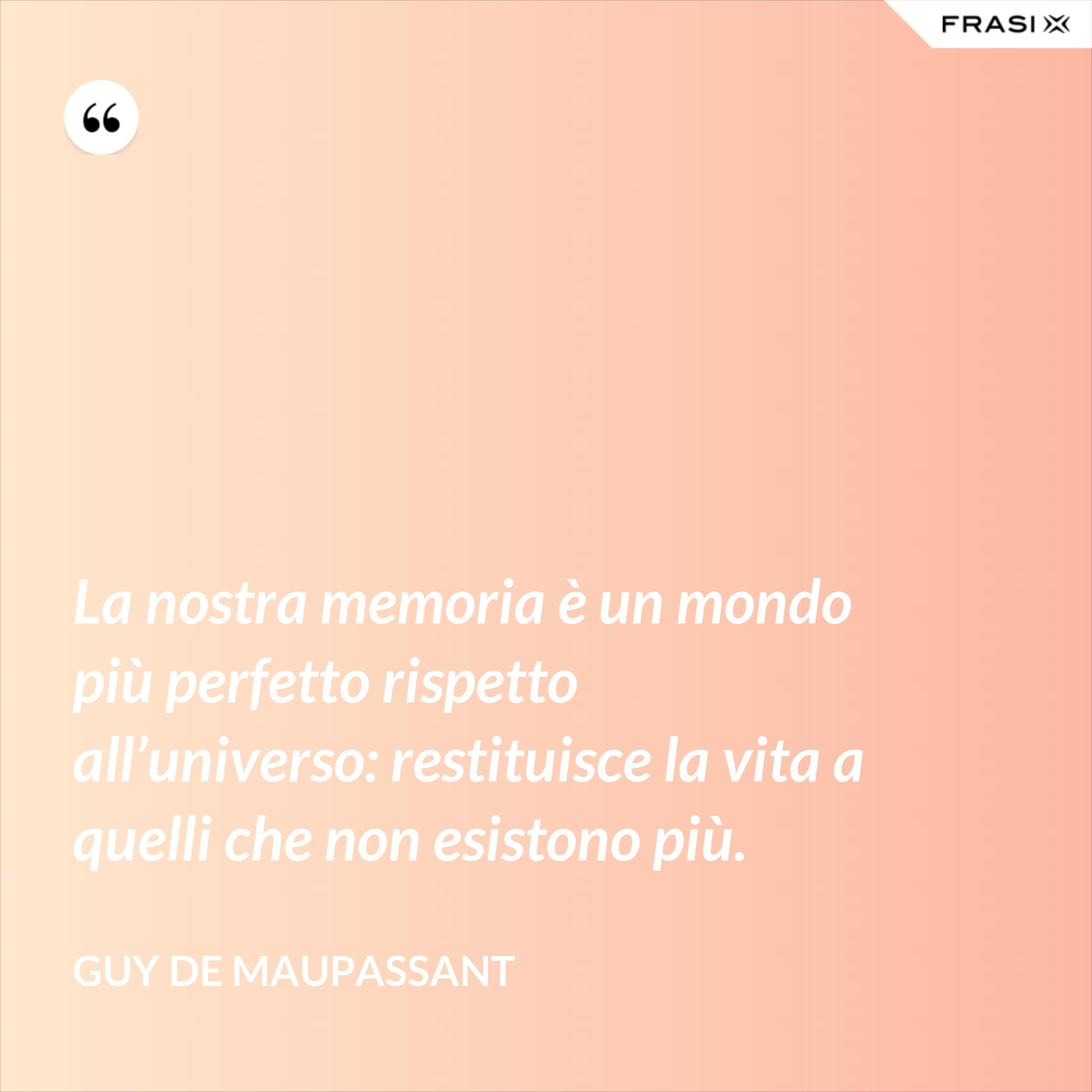 La nostra memoria è un mondo più perfetto rispetto all'universo: restituisce la vita a quelli che non esistono più. - Guy de Maupassant