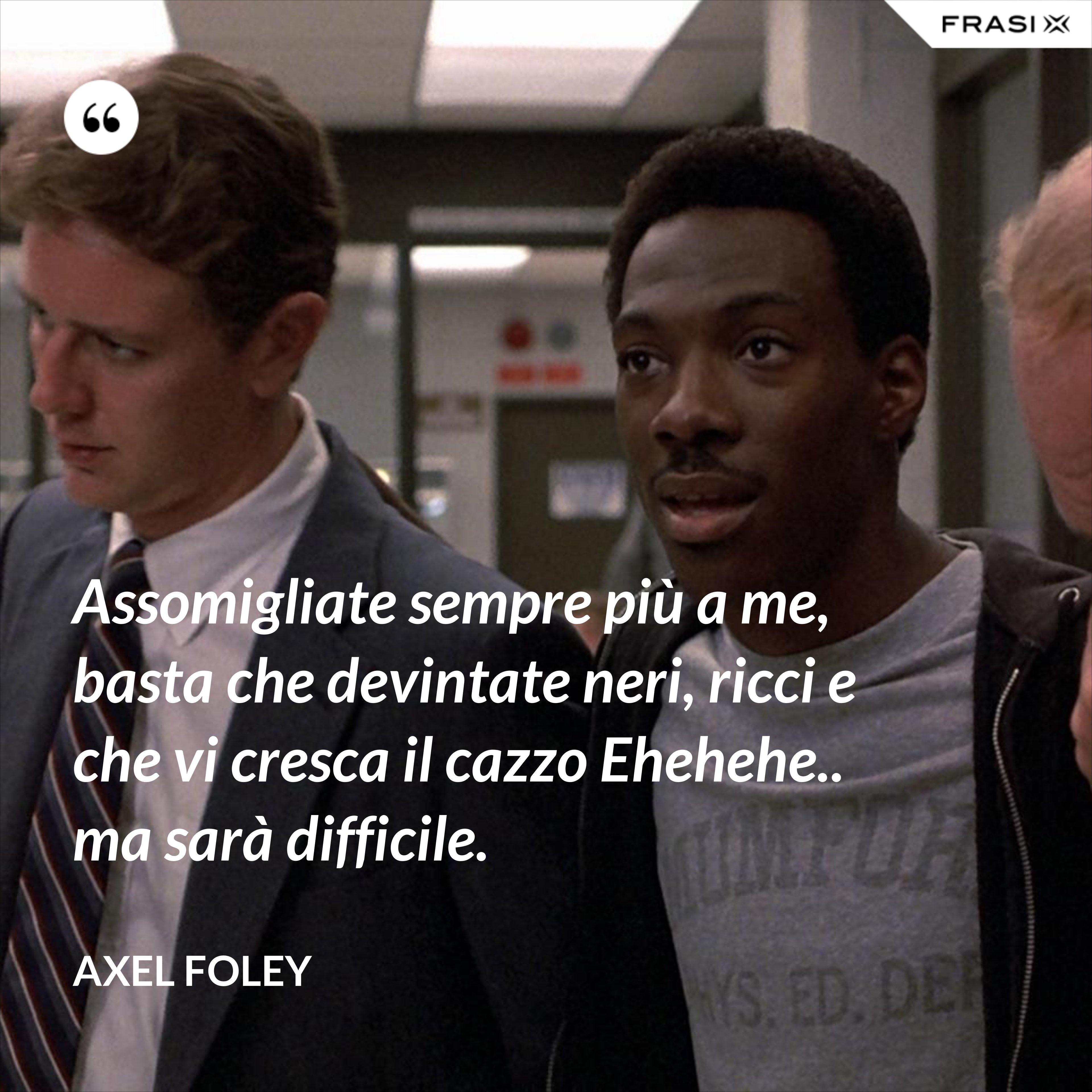 Assomigliate sempre più a me, basta che devintate neri, ricci e che vi cresca il cazzo Ehehehe.. ma sarà difficile. - Axel Foley