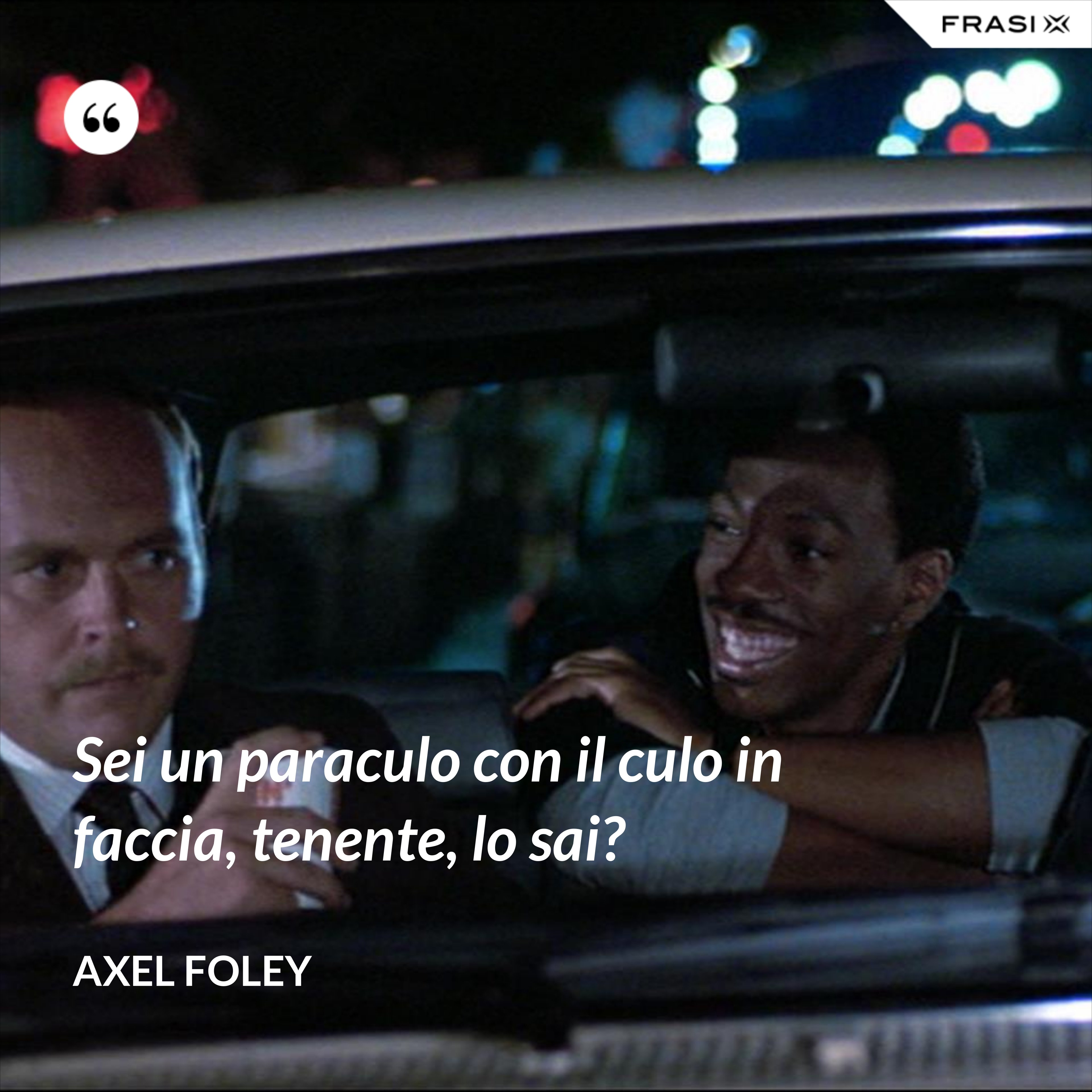 Sei un paraculo con il culo in faccia, tenente, lo sai? - Axel Foley