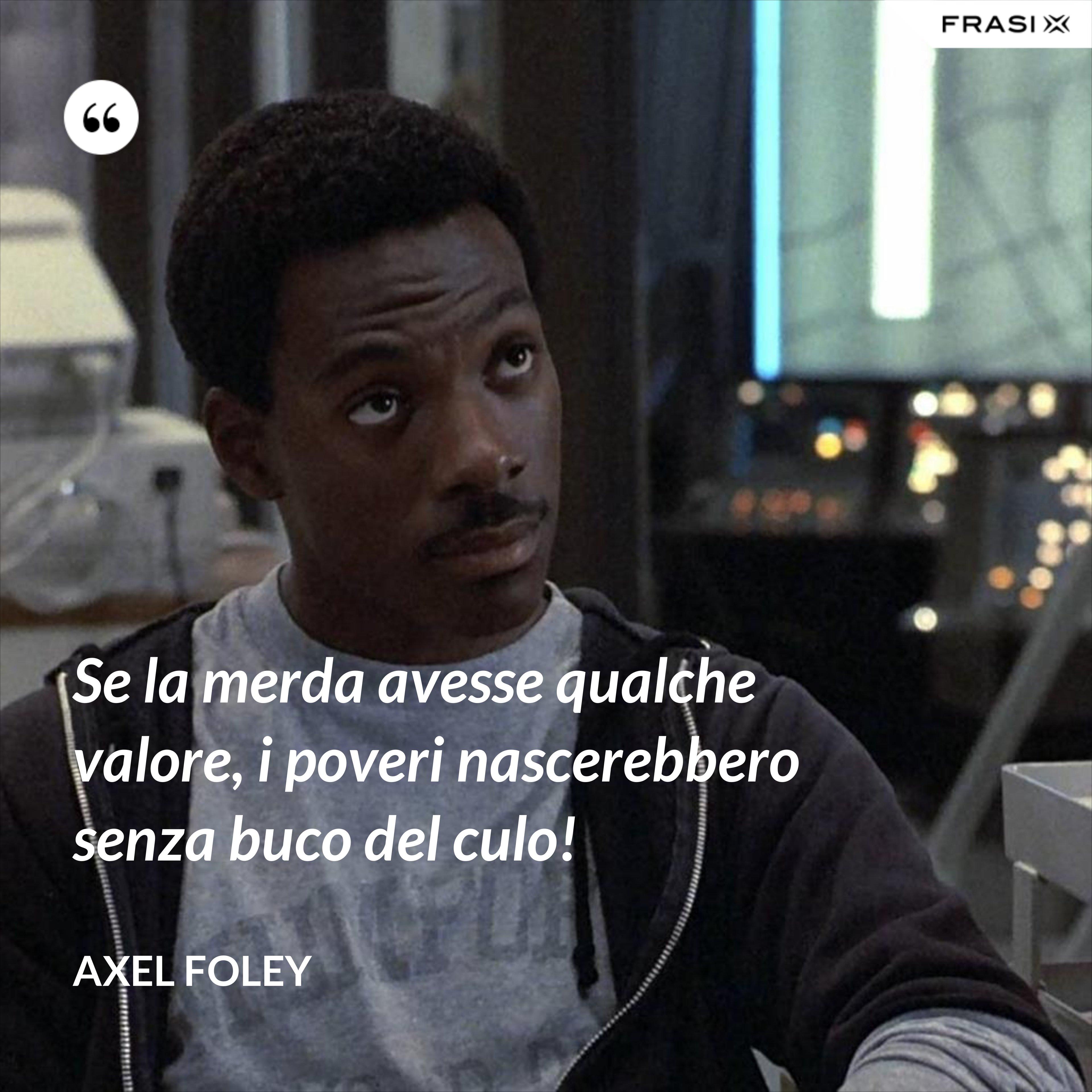 Se la merda avesse qualche valore, i poveri nascerebbero senza buco del culo! - Axel Foley