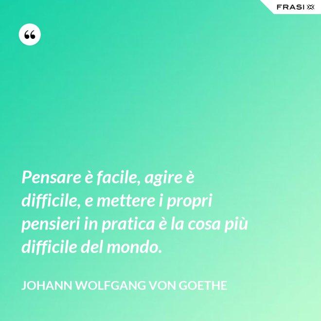 Pensare è facile, agire è difficile, e mettere i propri pensieri in pratica è la cosa più difficile del mondo. - Johann Wolfgang von Goethe