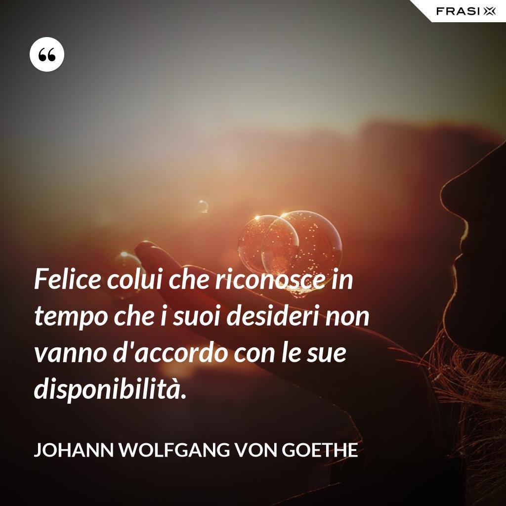 Felice colui che riconosce in tempo che i suoi desideri non vanno d'accordo con le sue disponibilità. - Johann Wolfgang von Goethe