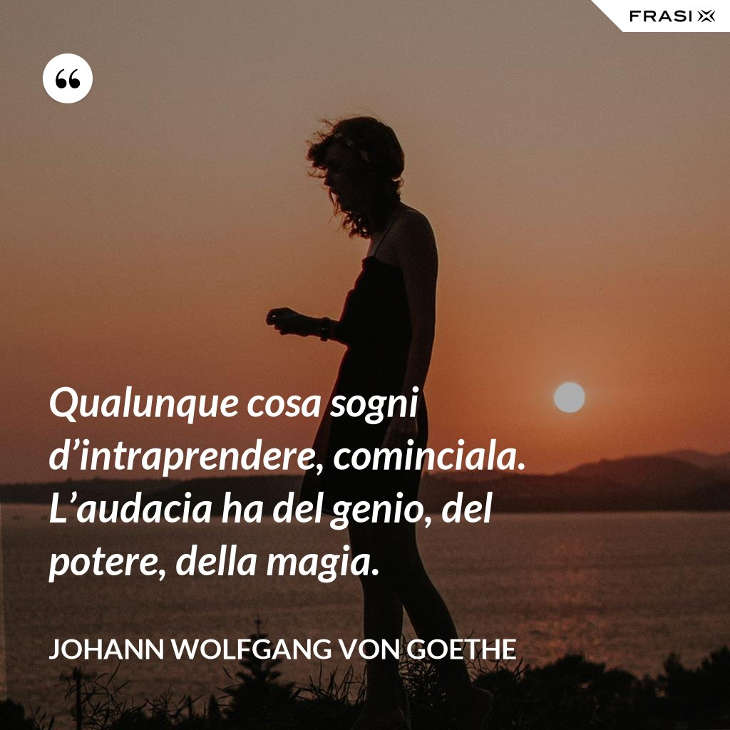 Qualunque cosa sogni d'intraprendere, cominciala. L'audacia ha del genio, del potere, della magia. - Johann Wolfgang von Goethe