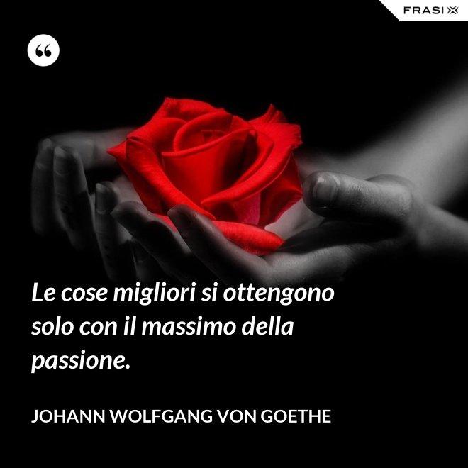 Le cose migliori si ottengono solo con il massimo della passione. - Johann Wolfgang von Goethe