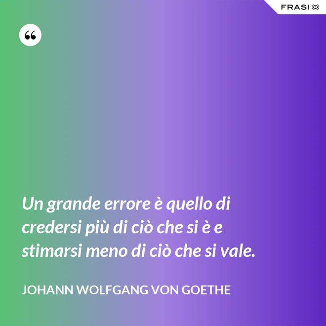 Un grande errore è quello di credersi più di ciò che si è e stimarsi meno di ciò che si vale. - Johann Wolfgang von Goethe