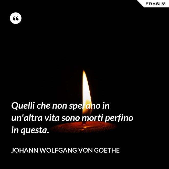 Quelli che non sperano in un'altra vita sono morti perfino in questa. - Johann Wolfgang von Goethe