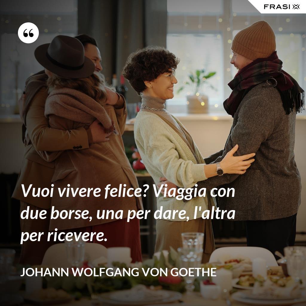 Vuoi vivere felice? Viaggia con due borse, una per dare, l'altra per ricevere. - Johann Wolfgang von Goethe
