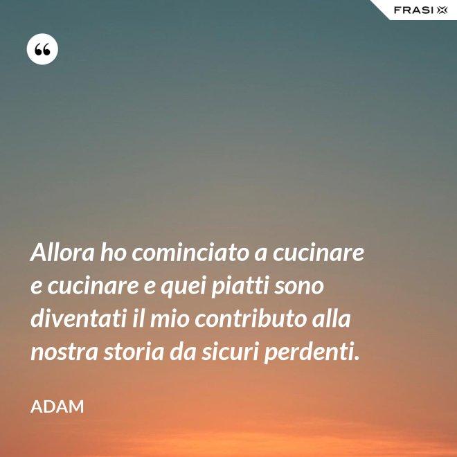Allora ho cominciato a cucinare e cucinare e quei piatti sono diventati il mio contributo alla nostra storia da sicuri perdenti. - Adam