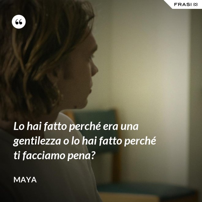 Lo hai fatto perché era una gentilezza o lo hai fatto perché ti facciamo pena? - Maya
