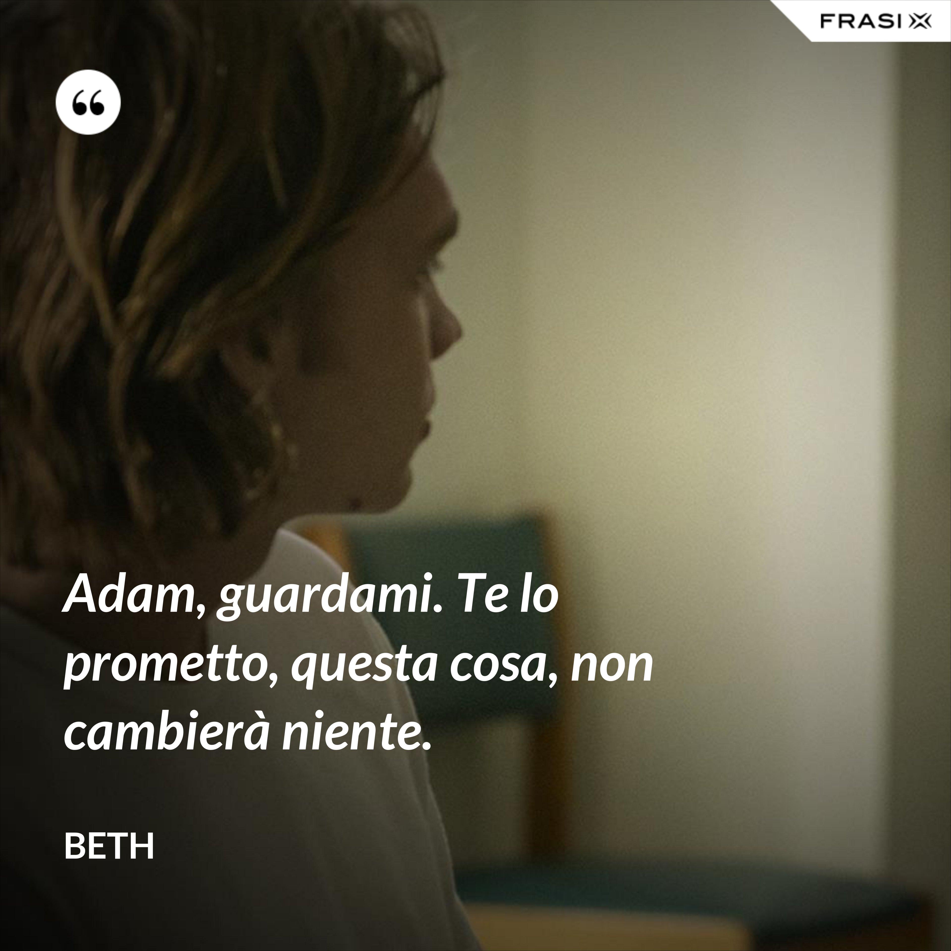 Adam, guardami. Te lo prometto, questa cosa, non cambierà niente. - Beth
