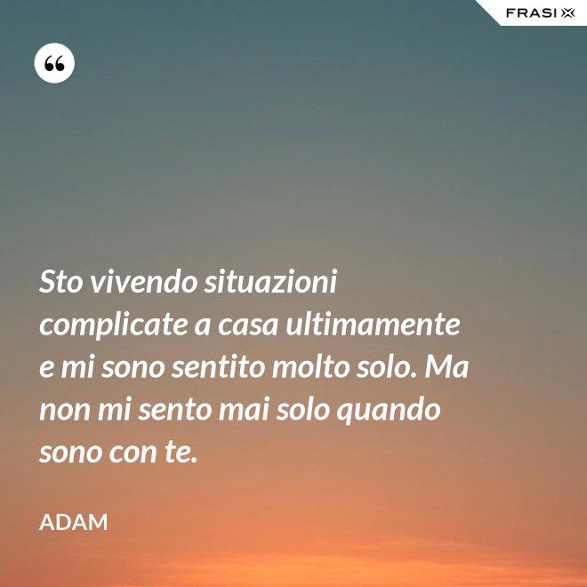 Sto vivendo situazioni complicate a casa ultimamente e mi sono sentito molto solo. Ma non mi sento mai solo quando sono con te. - Adam