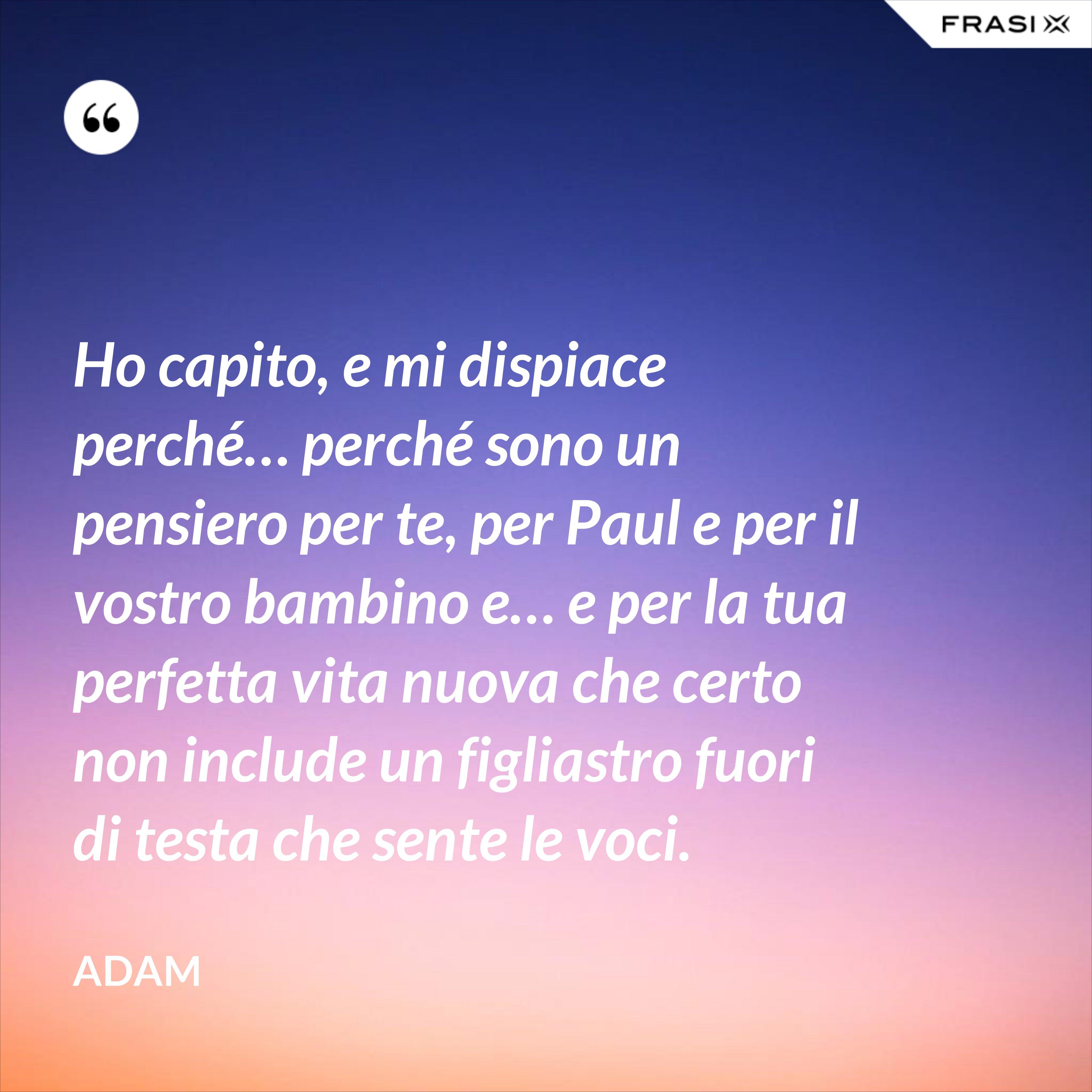 Ho capito, e mi dispiace perché… perché sono un pensiero per te, per Paul e per il vostro bambino e… e per la tua perfetta vita nuova che certo non include un figliastro fuori di testa che sente le voci. - Adam