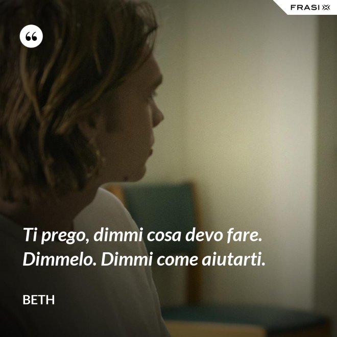 Ti prego, dimmi cosa devo fare. Dimmelo. Dimmi come aiutarti. - Beth