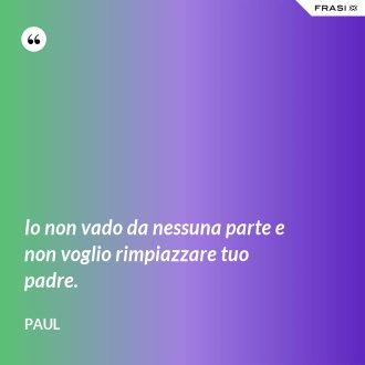 Io non vado da nessuna parte e non voglio rimpiazzare tuo padre. - Paul