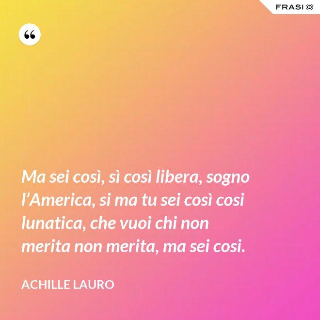 Ma sei così, sì così libera, sogno l'America, si ma tu sei così cosi lunatica, che vuoi chi non merita non merita, ma sei cosi. - Achille Lauro