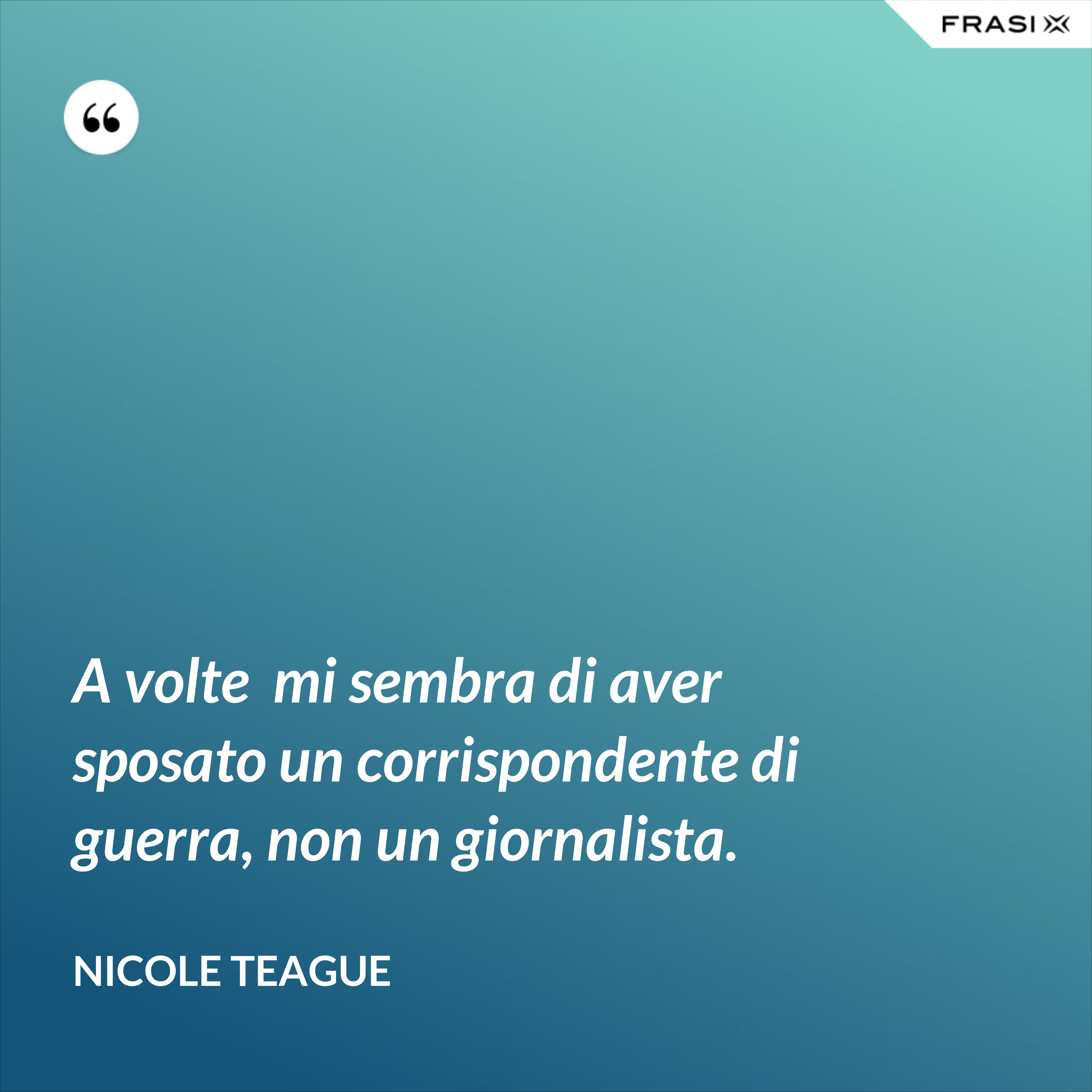 A volte  mi sembra di aver sposato un corrispondente di guerra, non un giornalista. - Nicole Teague