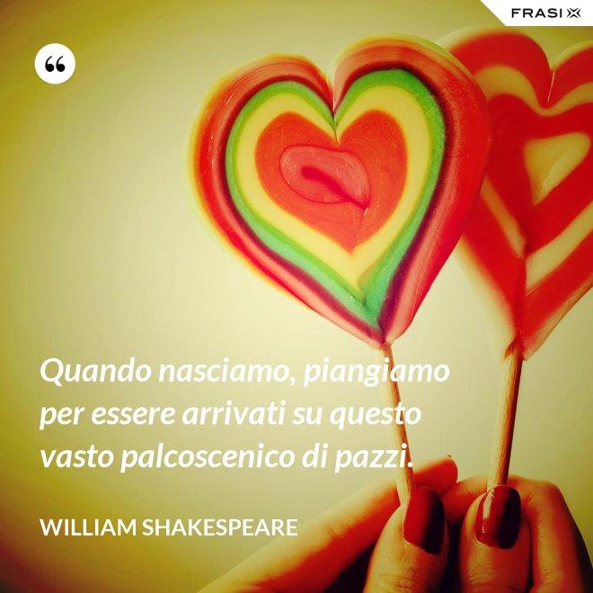 Quando nasciamo, piangiamo per essere arrivati su questo vasto palcoscenico di pazzi. - William Shakespeare