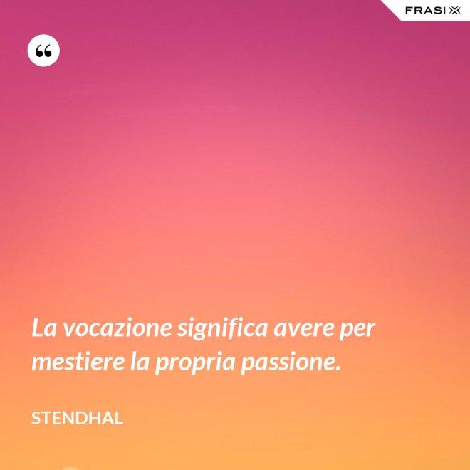 La vocazione significa avere per mestiere la propria passione. - Stendhal
