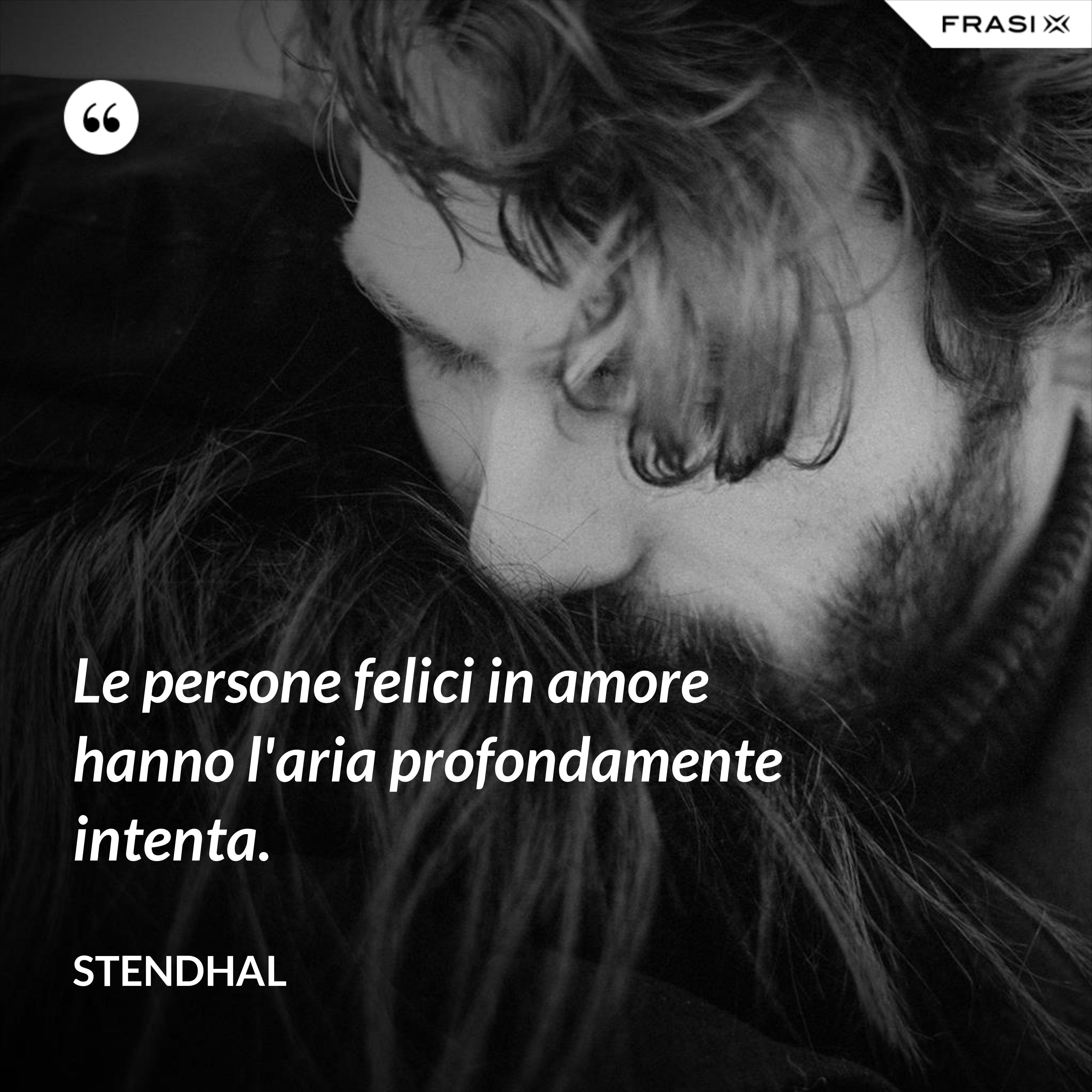 Le persone felici in amore hanno l'aria profondamente intenta. - Stendhal