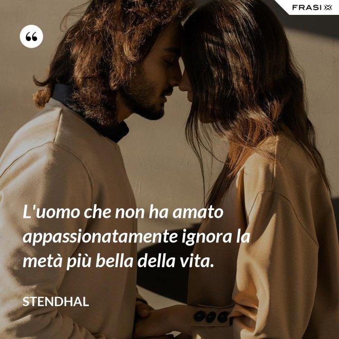 L'uomo che non ha amato appassionatamente ignora la metà più bella della vita. - Stendhal