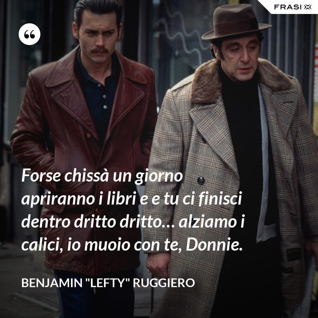 """Forse chissà un giorno apriranno i libri e e tu ci finisci dentro dritto dritto… alziamo i calici, io muoio con te, Donnie. - Benjamin """"Lefty"""" Ruggiero"""