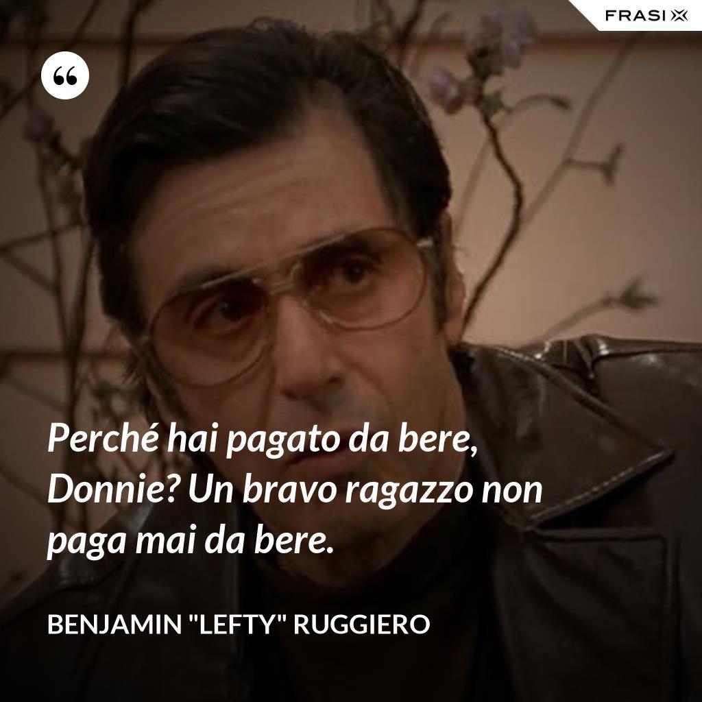 """Perché hai pagato da bere, Donnie? Un bravo ragazzo non paga mai da bere. - Benjamin """"Lefty"""" Ruggiero"""