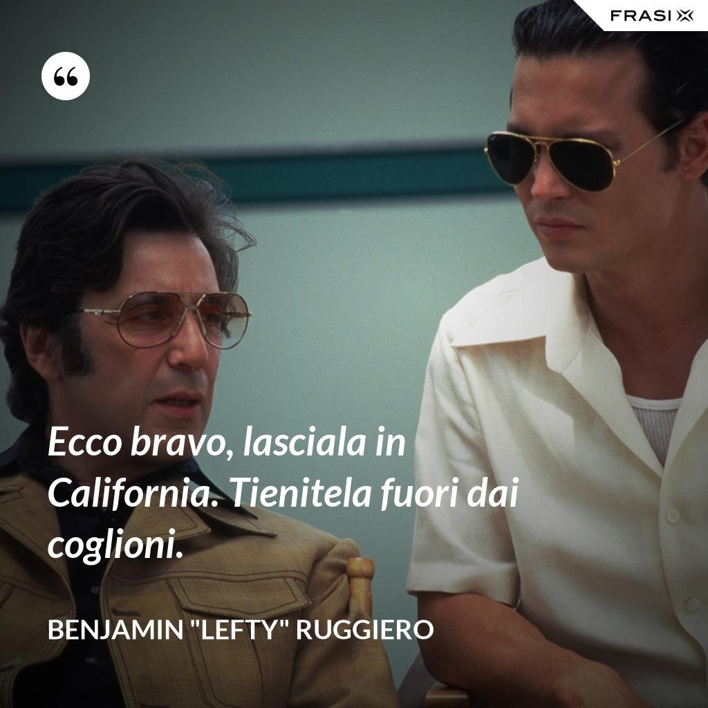 """Ecco bravo, lasciala in California. Tienitela fuori dai coglioni. - Benjamin """"Lefty"""" Ruggiero"""