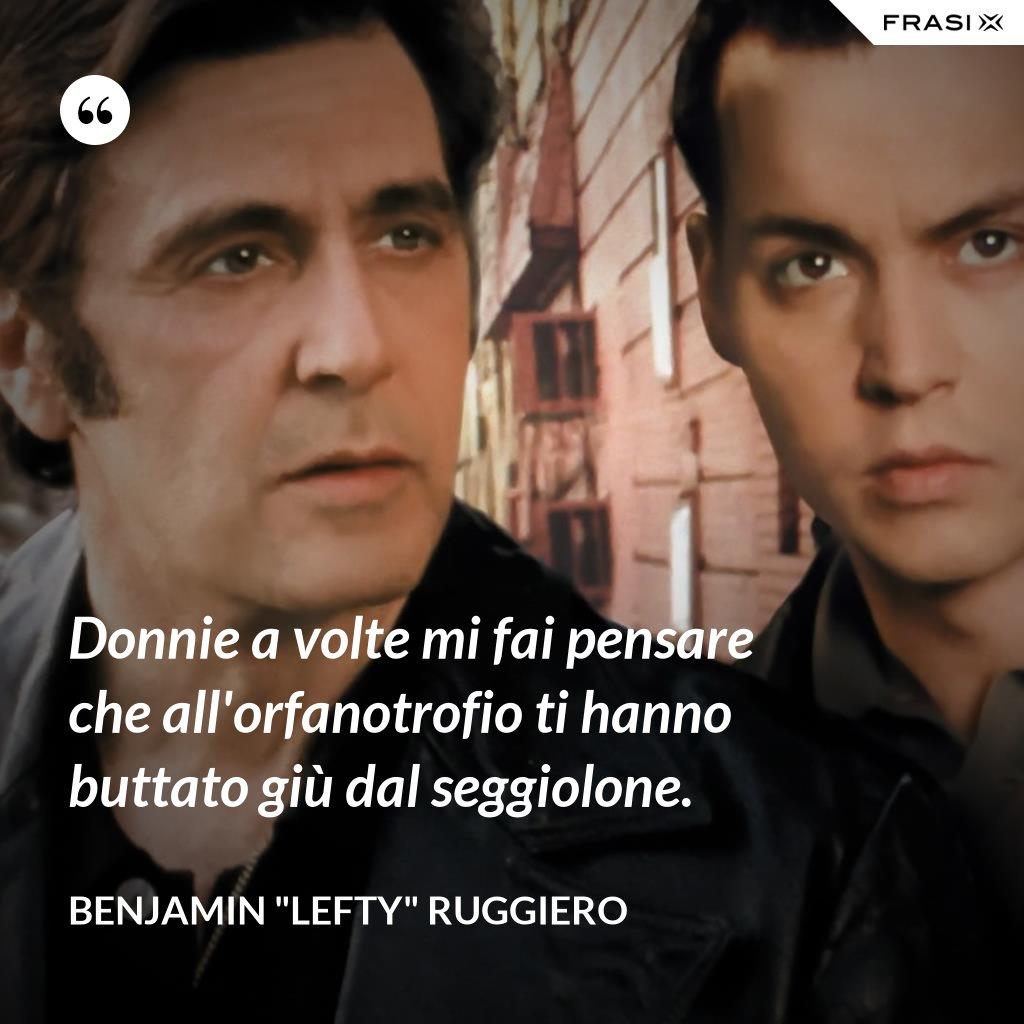 """Donnie a volte mi fai pensare che all'orfanotrofio ti hanno buttato giù dal seggiolone. - Benjamin """"Lefty"""" Ruggiero"""