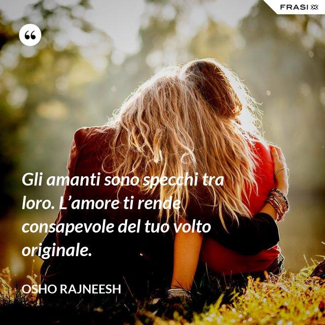 Gli amanti sono specchi tra loro. L'amore ti rende consapevole del tuo volto originale. - Osho Rajneesh