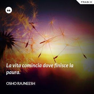 La vita comincia dove finisce la paura. - Osho Rajneesh
