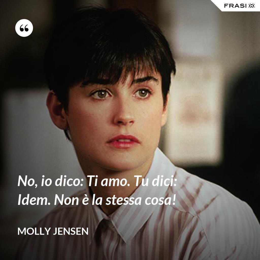 No, io dico: Ti amo. Tu dici: Idem. Non è la stessa cosa! - Molly Jensen