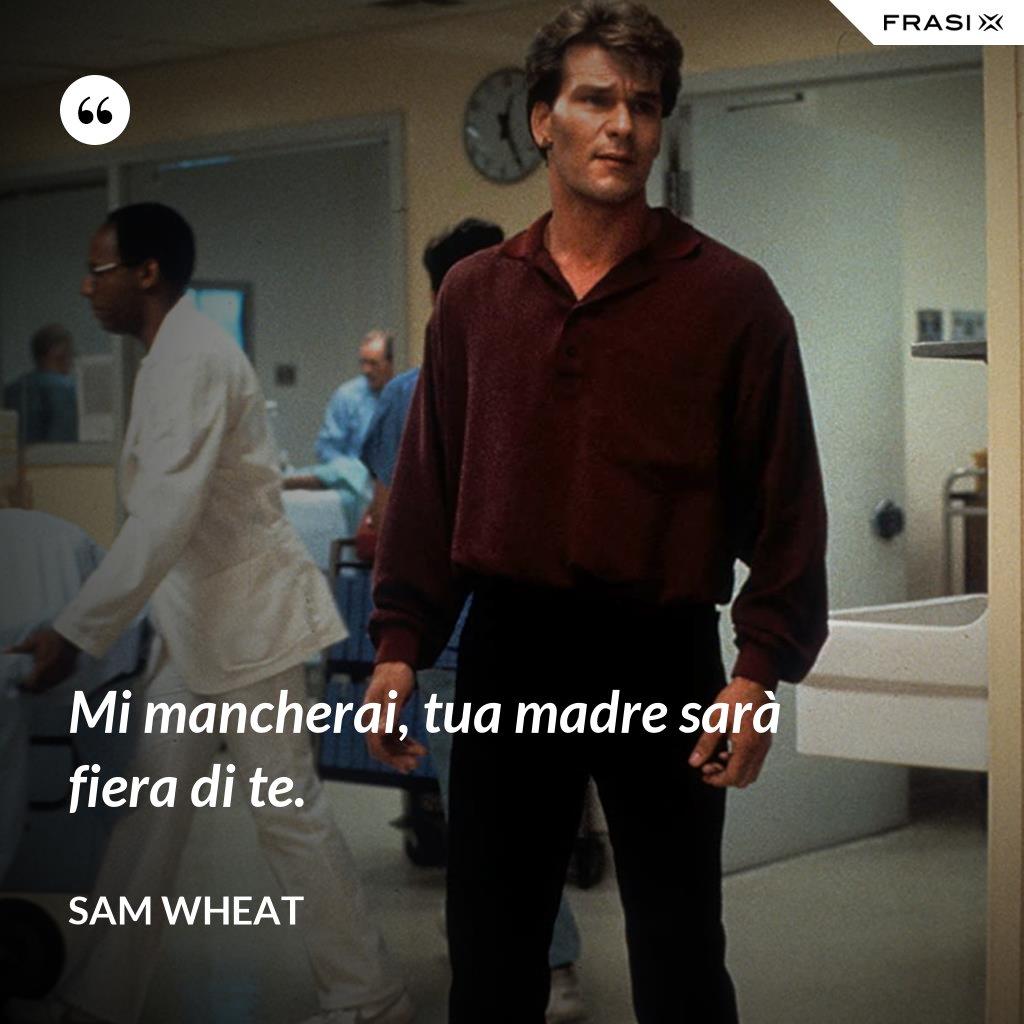Mi mancherai, tua madre sarà fiera di te. - Sam Wheat