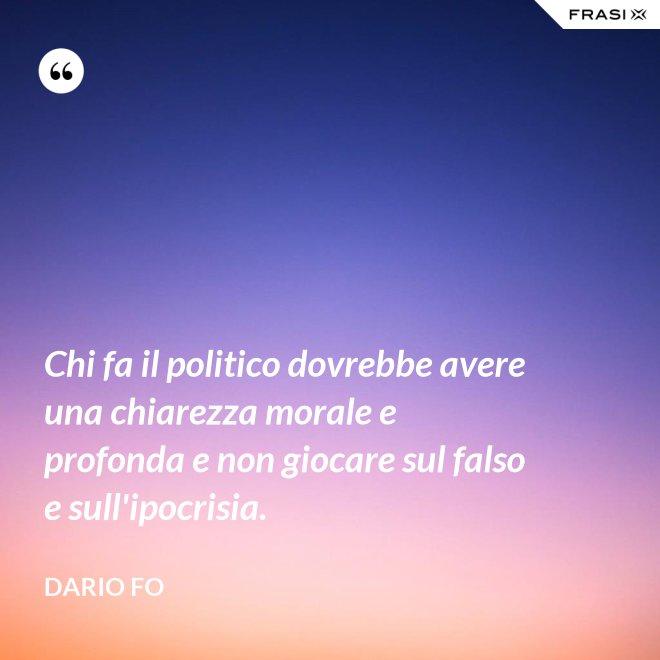 Chi fa il politico dovrebbe avere una chiarezza morale e profonda e non giocare sul falso e sull'ipocrisia. - Dario Fo
