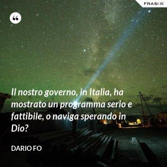 Il nostro governo, in Italia, ha mostrato un programma serio e fattibile, o naviga sperando in Dio? - Dario Fo