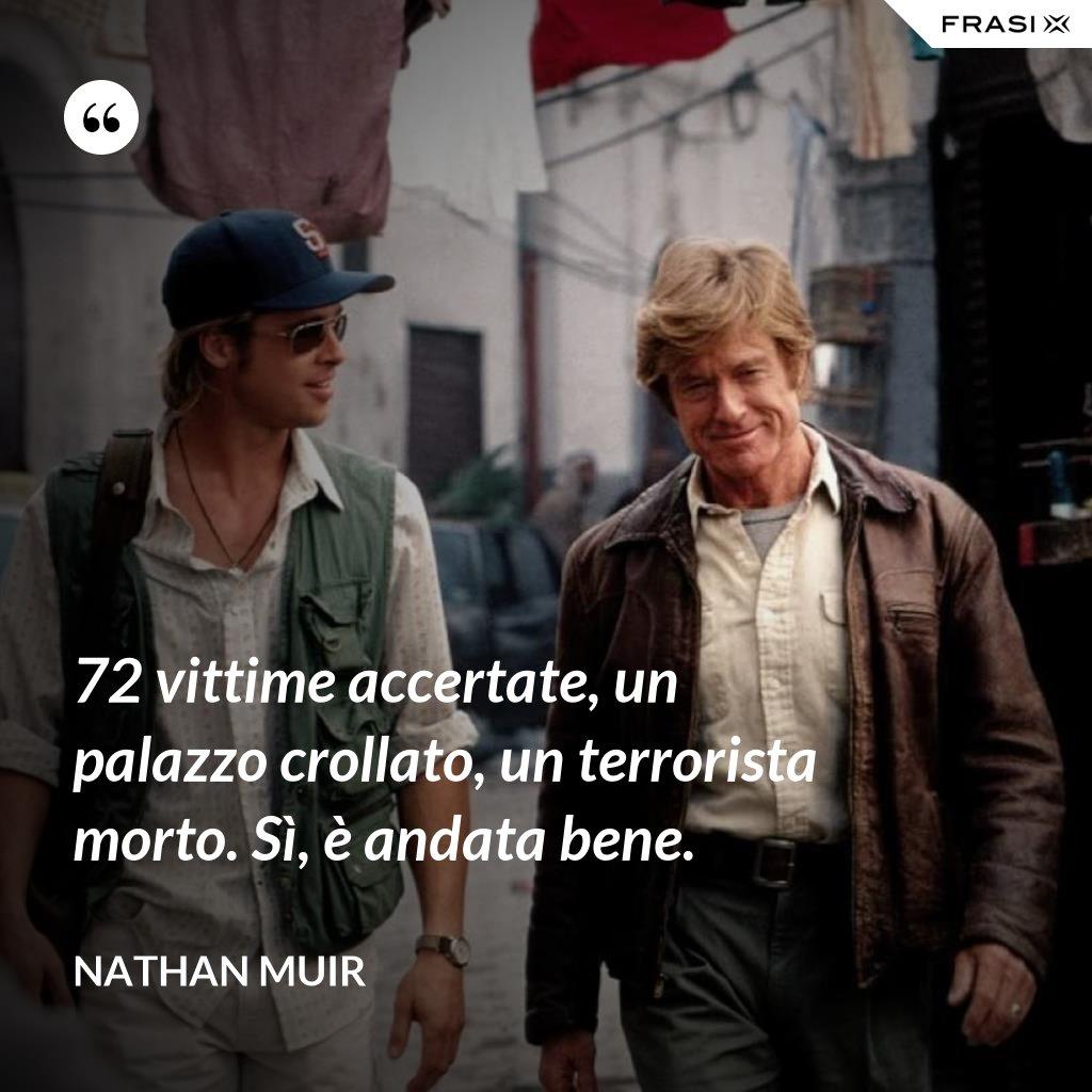 72 vittime accertate, un palazzo crollato, un terrorista morto. Sì, è andata bene. - Nathan Muir