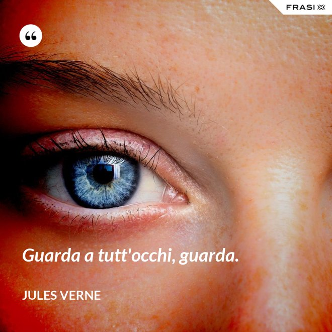 Guarda a tutt'occhi, guarda. - Jules Verne