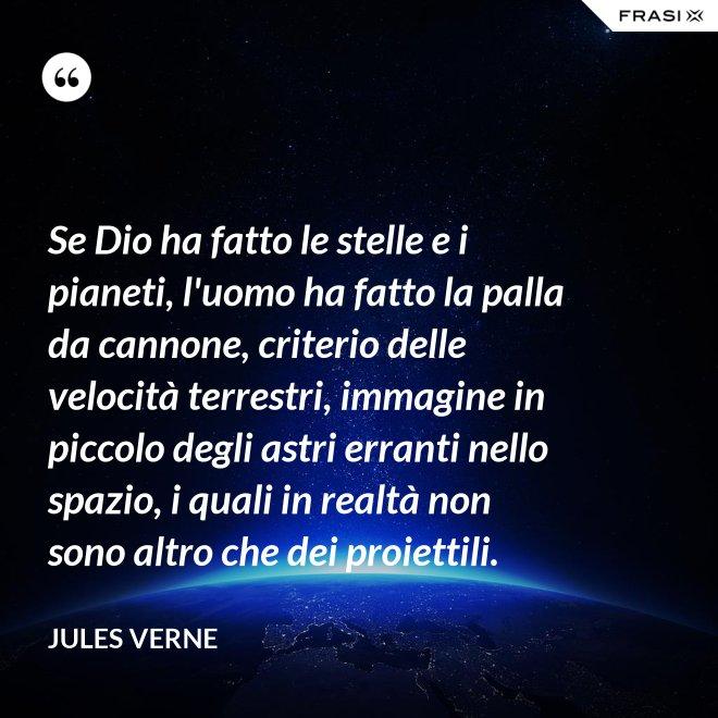 Se Dio ha fatto le stelle e i pianeti, l'uomo ha fatto la palla da cannone, criterio delle velocità terrestri, immagine in piccolo degli astri erranti nello spazio, i quali in realtà non sono altro che dei proiettili. - Jules Verne