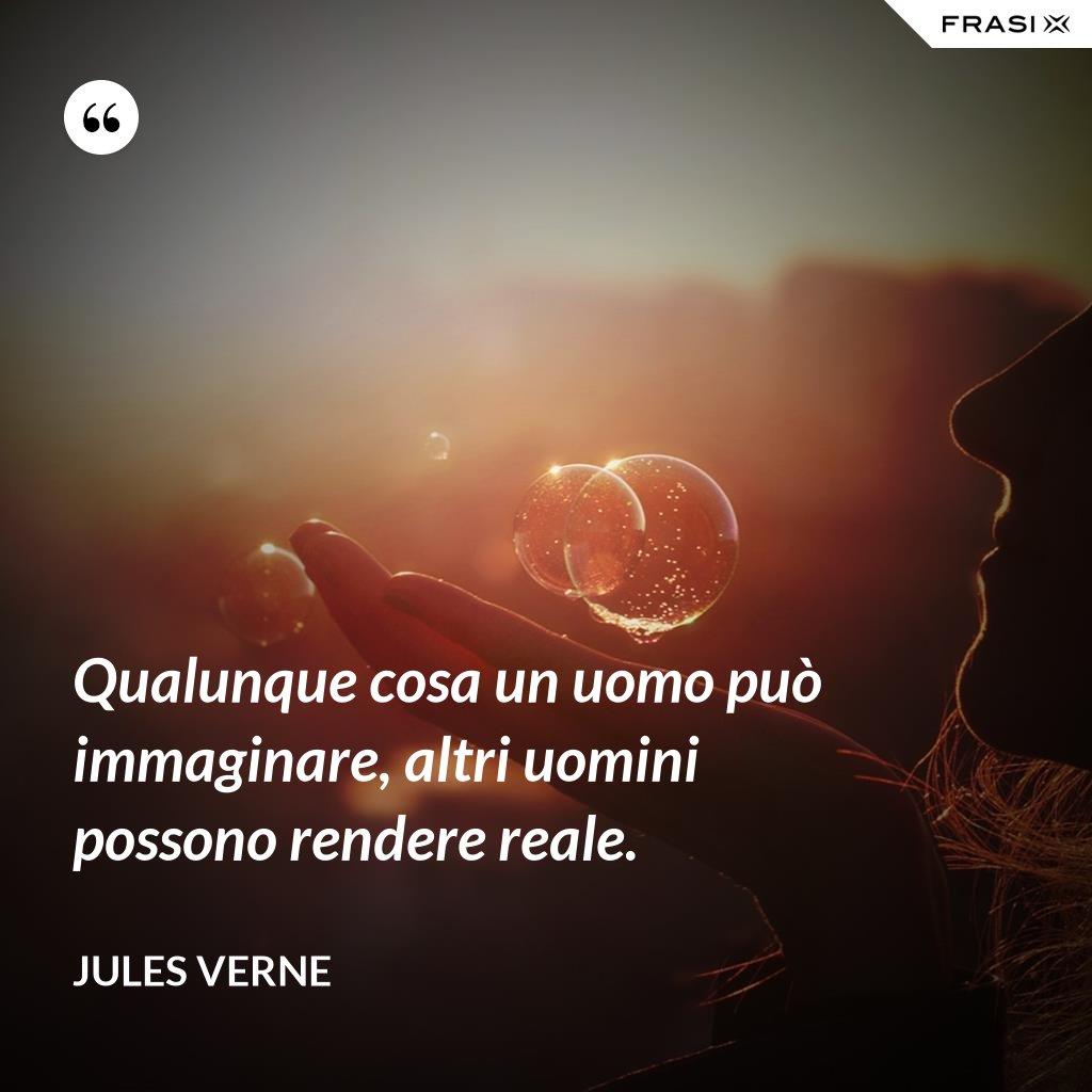 Qualunque cosa un uomo può immaginare, altri uomini possono rendere reale. - Jules Verne