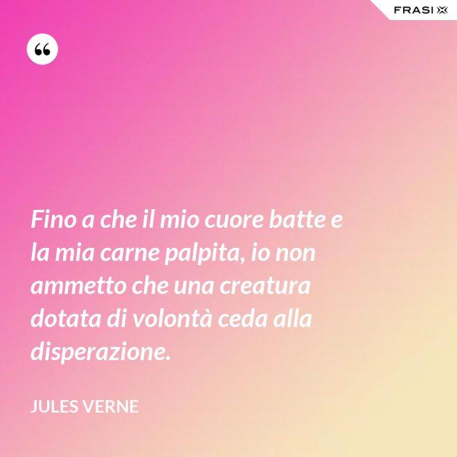 Fino a che il mio cuore batte e la mia carne palpita, io non ammetto che una creatura dotata di volontà ceda alla disperazione. - Jules Verne