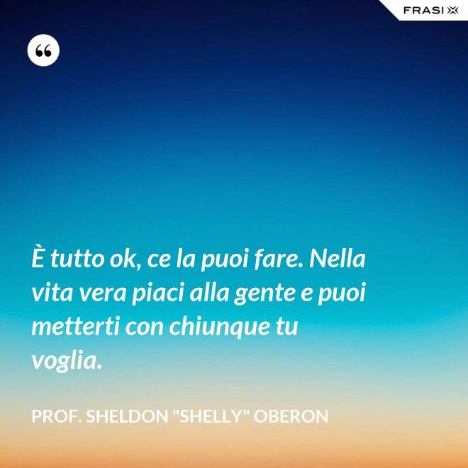 """È tutto ok, ce la puoi fare. Nella vita vera piaci alla gente e puoi metterti con chiunque tu voglia. - prof. Sheldon """"Shelly"""" Oberon"""