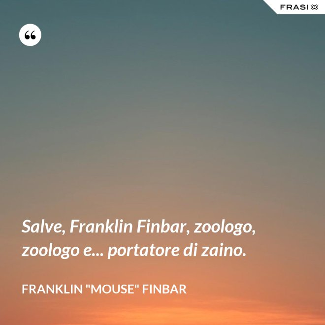 "Salve, Franklin Finbar, zoologo, zoologo e... portatore di zaino. - Franklin ""Mouse"" Finbar"